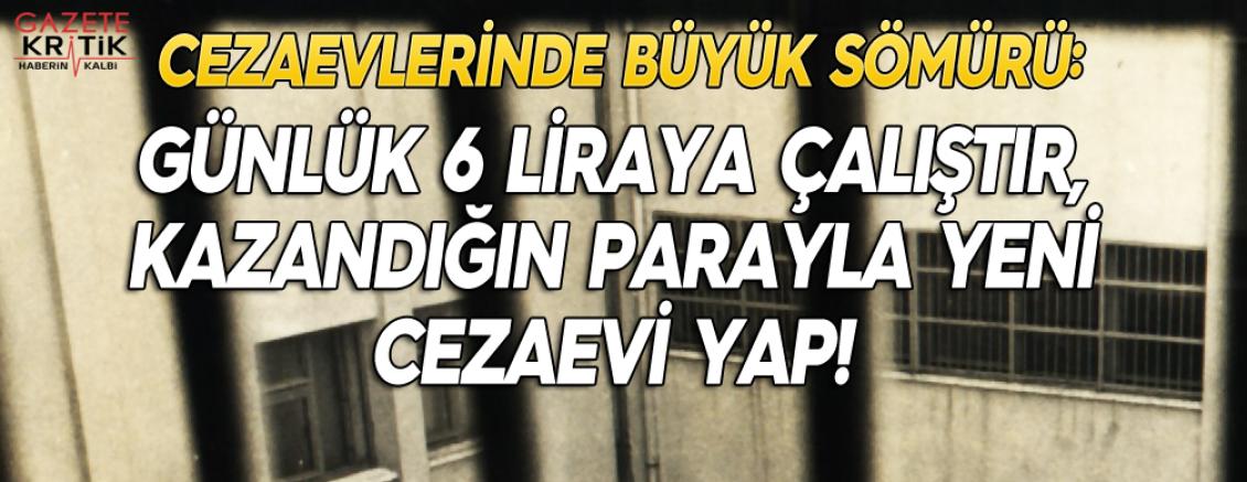 Cezaevlerinde büyük sömürü: Günlük 6 liraya çalıştır, kazandığın parayla yeni cezaevi yap