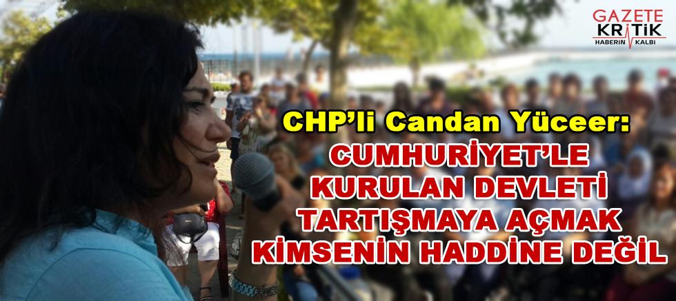 CHP'li Candan Yüceer : CUMHURİYET'LE KURULAN DEVLETİ TARTIŞMAYA AÇMAK KİMSENİN HADDİNE DEĞİL