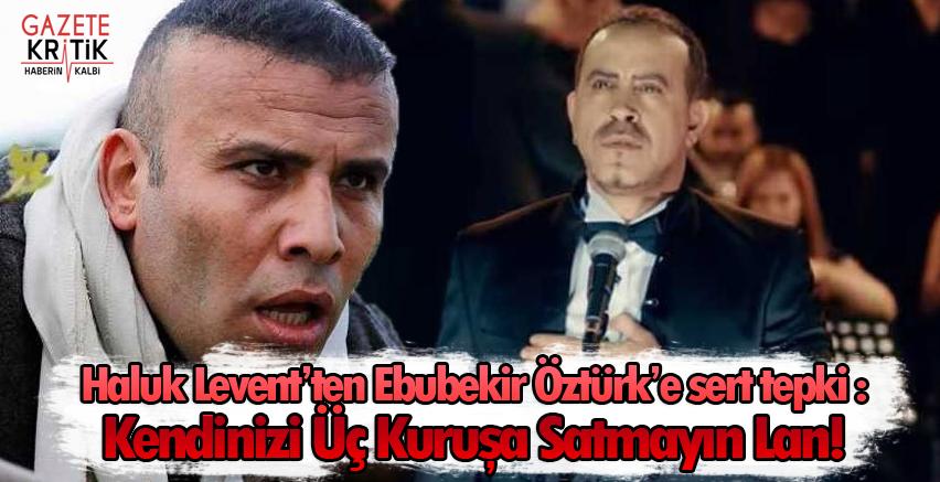 Haluk Levent'ten Ebubekir Öztürk'e sert tepki : Kendinizi Üç Kuruşa Satmayın Lan!